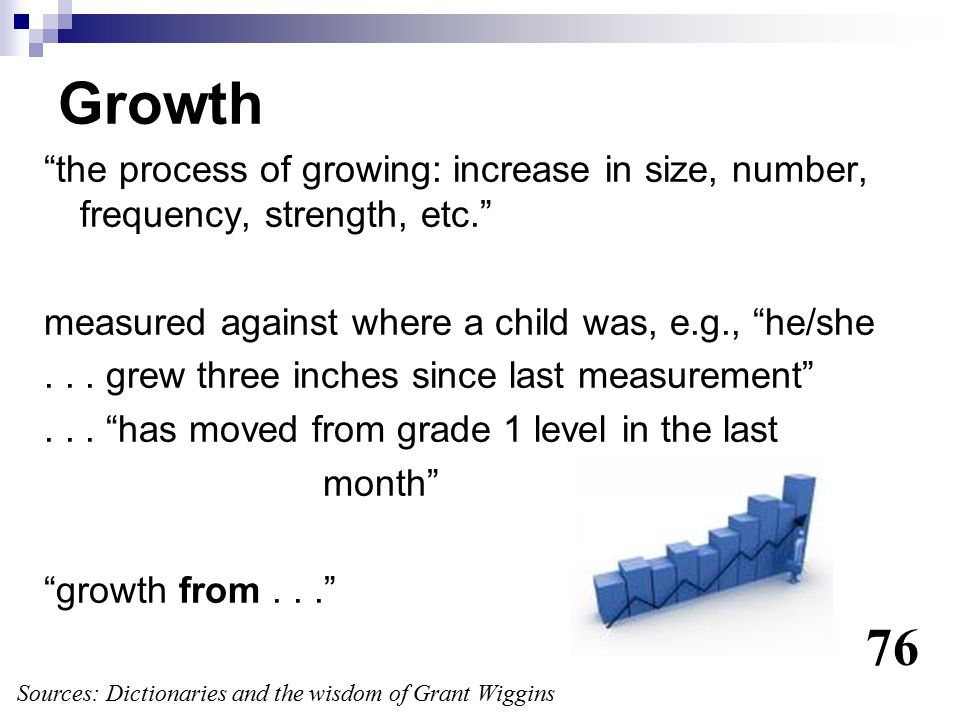"""Growth """"the process of growing: increase in size, number, frequency, strength, etc."""" measured against where a child was, e.g., """"he/she... grew three i"""