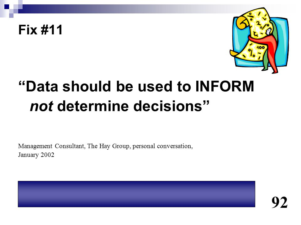 """Fix #11 """"Data should be used to INFORM not determine decisions"""" Management Consultant, The Hay Group, personal conversation, January 2002 92"""