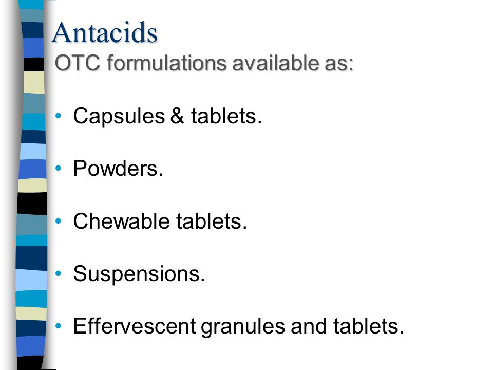Antacids OTC formulations available as: Capsules & tablets. Powders. Chewable tablets. Suspensions. Effervescent granules and tablets.