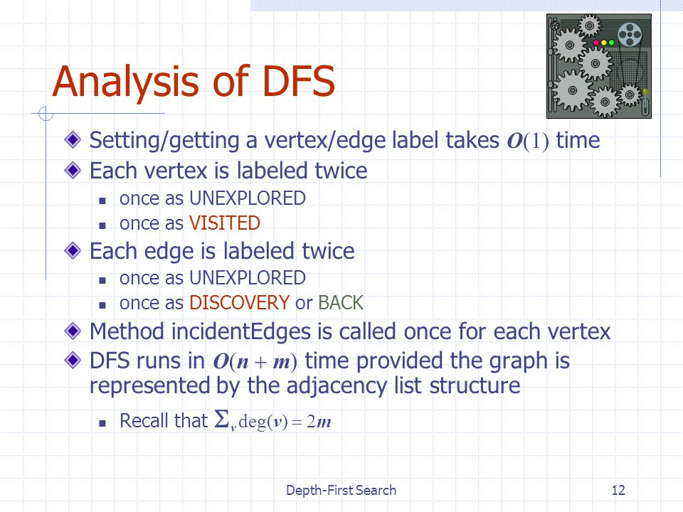 Depth-First Search12 Analysis of DFS Setting/getting a vertex/edge label takes O(1) time Each vertex is labeled twice once as UNEXPLORED once as VISITED Each edge is labeled twice once as UNEXPLORED once as DISCOVERY or BACK Method incidentEdges is called once for each vertex DFS runs in O(n  m) time provided the graph is represented by the adjacency list structure Recall that  v deg(v)  2m