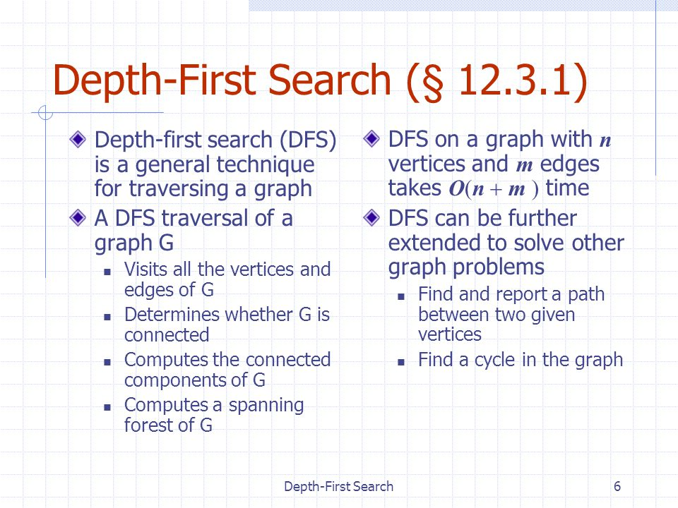 Depth-First Search6 Depth-First Search (§ 12.3.1) Depth-first search (DFS) is a general technique for traversing a graph A DFS traversal of a graph G Visits all the vertices and edges of G Determines whether G is connected Computes the connected components of G Computes a spanning forest of G DFS on a graph with n vertices and m edges takes O(n  m ) time DFS can be further extended to solve other graph problems Find and report a path between two given vertices Find a cycle in the graph