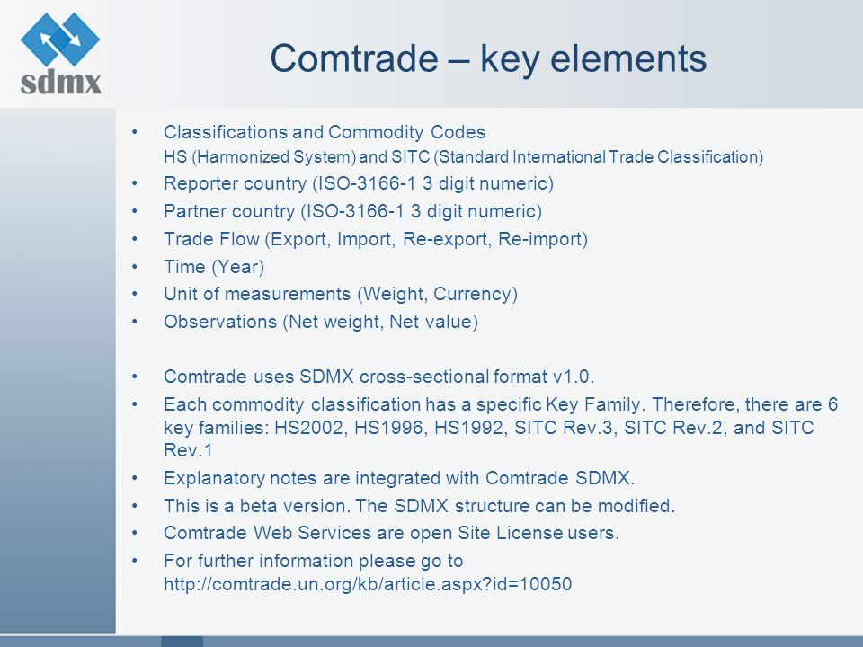 Comtrade – key elements Classifications and Commodity Codes HS (Harmonized System) and SITC (Standard International Trade Classification) Reporter country (ISO-3166-1 3 digit numeric) Partner country (ISO-3166-1 3 digit numeric) Trade Flow (Export, Import, Re-export, Re-import) Time (Year) Unit of measurements (Weight, Currency) Observations (Net weight, Net value) Comtrade uses SDMX cross-sectional format v1.0.