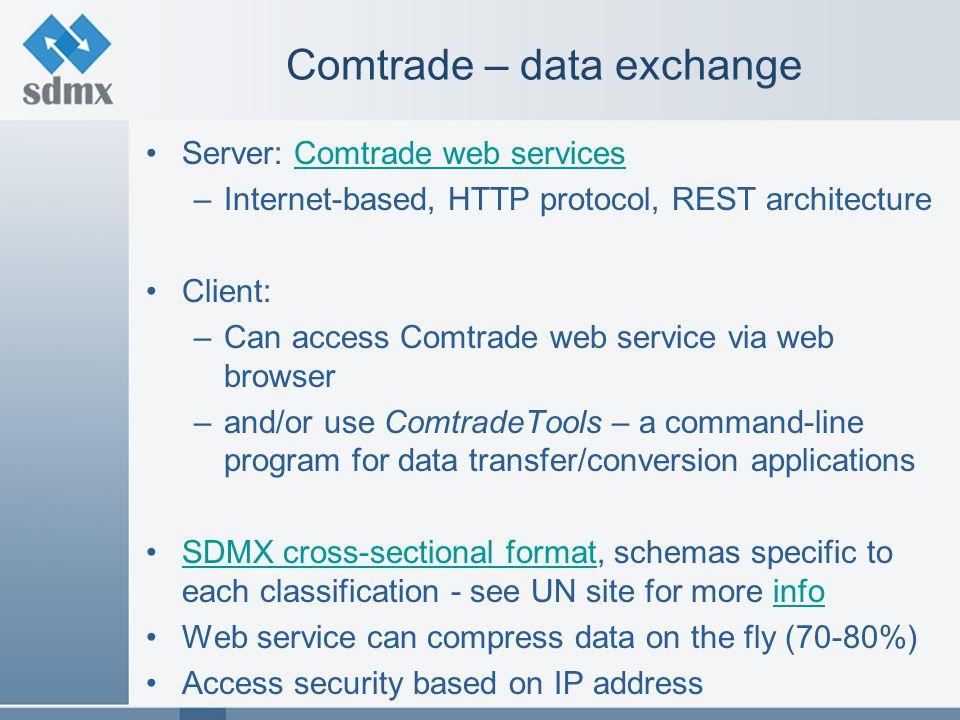 Comtrade – data exchange Server: Comtrade web servicesComtrade web services –Internet-based, HTTP protocol, REST architecture Client: –Can access Comt