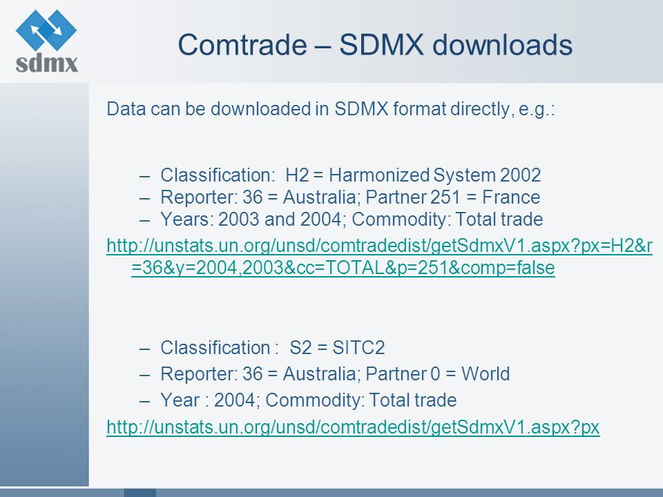 Comtrade – SDMX downloads Data can be downloaded in SDMX format directly, e.g.: –Classification: H2 = Harmonized System 2002 –Reporter: 36 = Australia