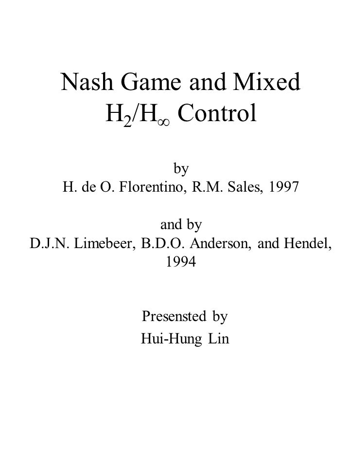 Nash Game and Mixed H 2 /H  Control by H. de O. Florentino, R.M. Sales, 1997 and by D.J.N. Limebeer, B.D.O. Anderson, and Hendel, 1994 Presensted by