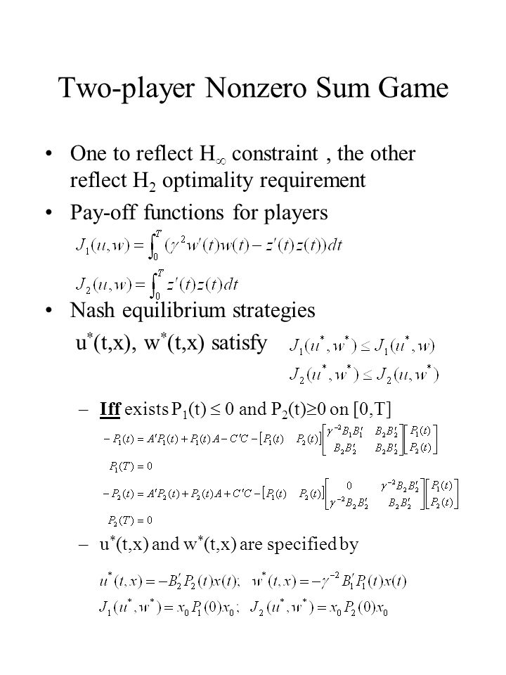 Two-player Nonzero Sum Game One to reflect H  constraint, the other reflect H 2 optimality requirement Pay-off functions for players Nash equilibrium strategies u * (t,x), w * (t,x) satisfy –Iff exists P 1 (t)  0 and P 2 (t)  0 on [0,T] –u * (t,x) and w * (t,x) are specified by