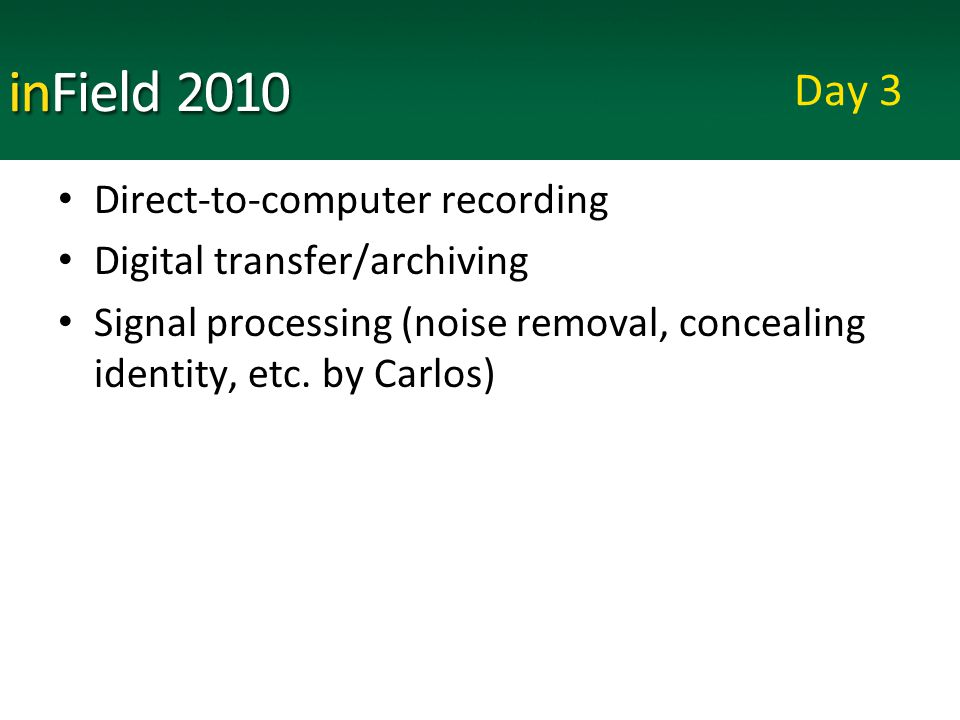 Day 3 Direct-to-computer recording Digital transfer/archiving Signal processing (noise removal, concealing identity, etc.