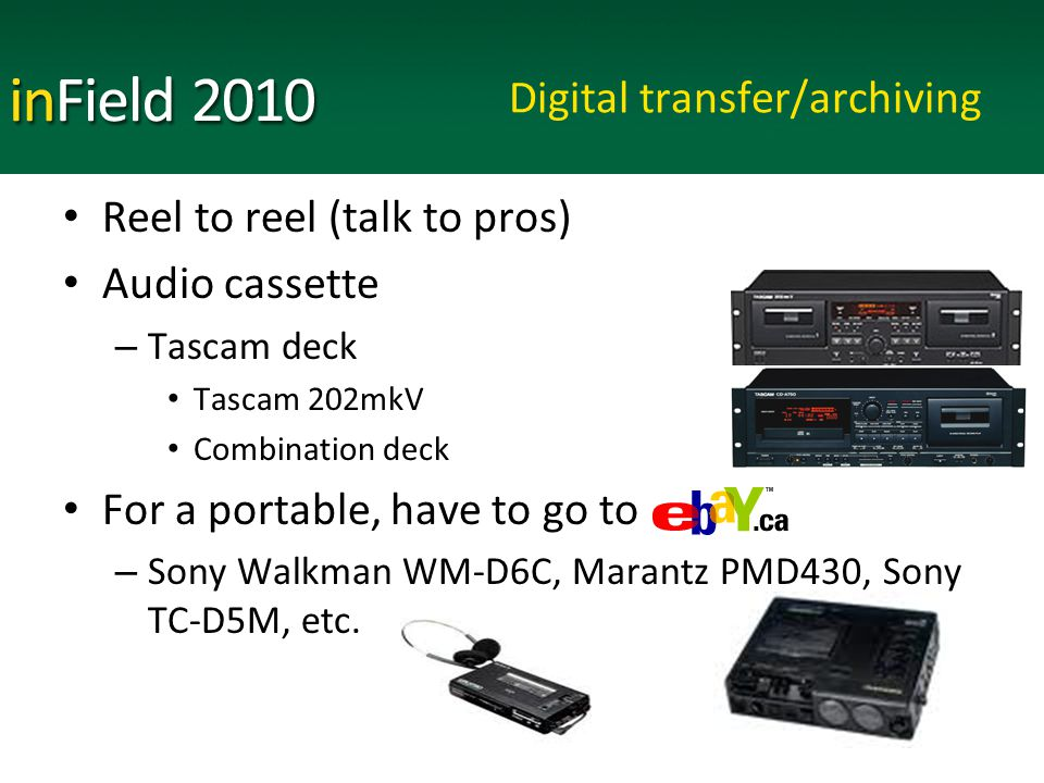 Digital transfer/archiving Reel to reel (talk to pros) Audio cassette – Tascam deck Tascam 202mkV Combination deck For a portable, have to go to – Sony Walkman WM-D6C, Marantz PMD430, Sony TC-D5M, etc.