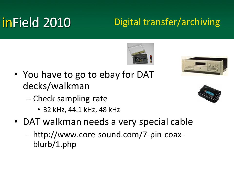 Digital transfer/archiving You have to go to ebay for DAT decks/walkman – Check sampling rate 32 kHz, 44.1 kHz, 48 kHz DAT walkman needs a very special cable – http://www.core-sound.com/7-pin-coax- blurb/1.php