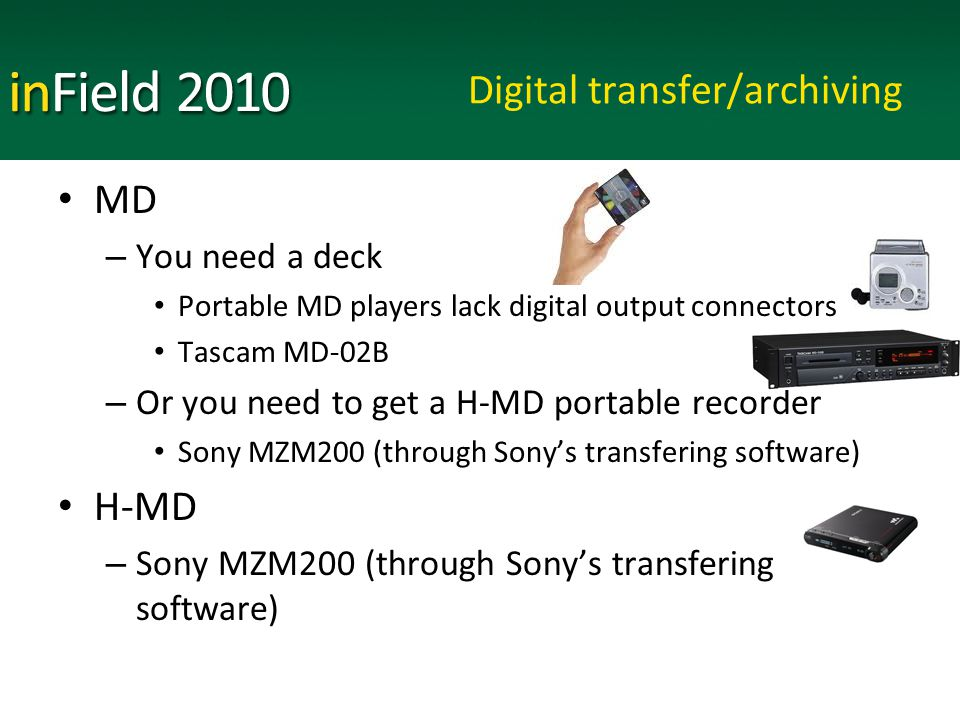 Digital transfer/archiving MD – You need a deck Portable MD players lack digital output connectors Tascam MD-02B – Or you need to get a H-MD portable recorder Sony MZM200 (through Sony's transfering software) H-MD – Sony MZM200 (through Sony's transfering software)
