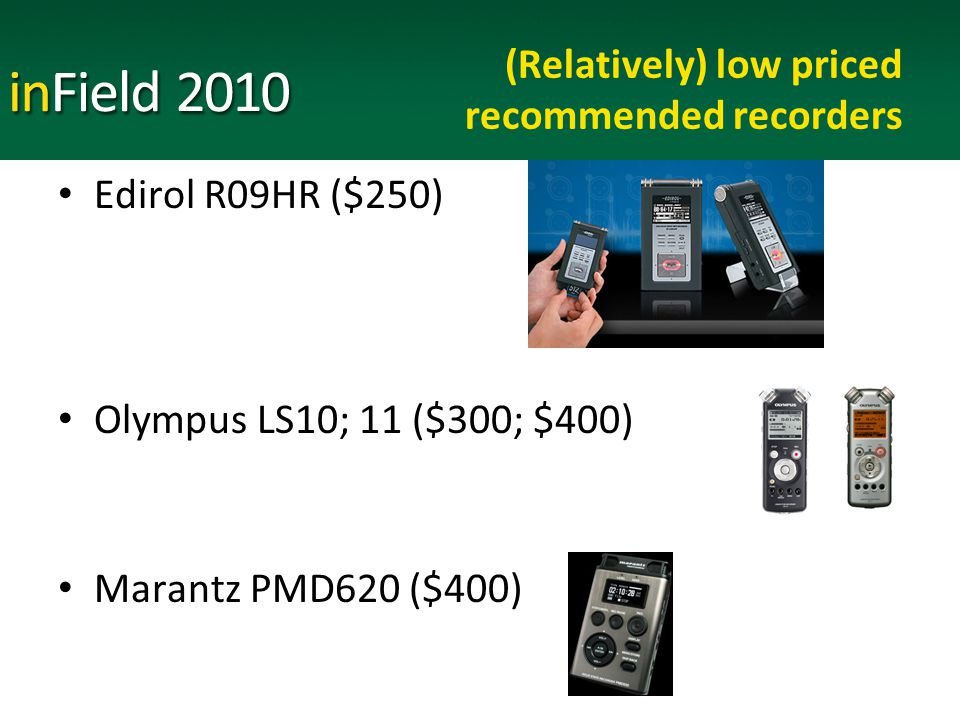 (Relatively) low priced recommended recorders Edirol R09HR ($250) Olympus LS10; 11 ($300; $400) Marantz PMD620 ($400)