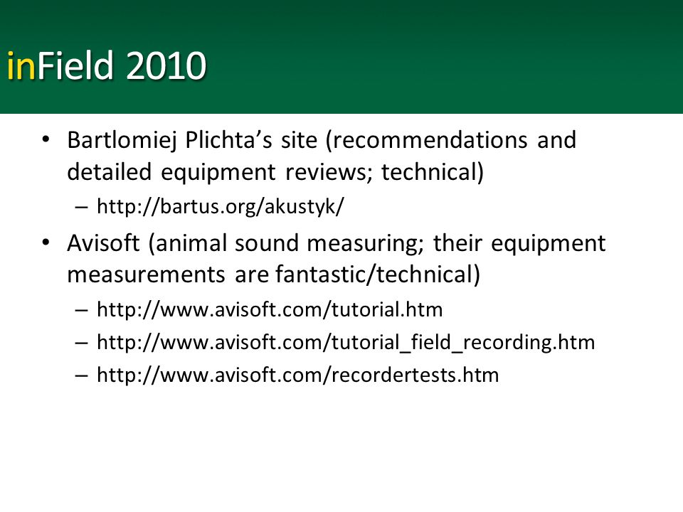 Bartlomiej Plichta's site (recommendations and detailed equipment reviews; technical) – http://bartus.org/akustyk/ Avisoft (animal sound measuring; their equipment measurements are fantastic/technical) – http://www.avisoft.com/tutorial.htm – http://www.avisoft.com/tutorial_field_recording.htm – http://www.avisoft.com/recordertests.htm