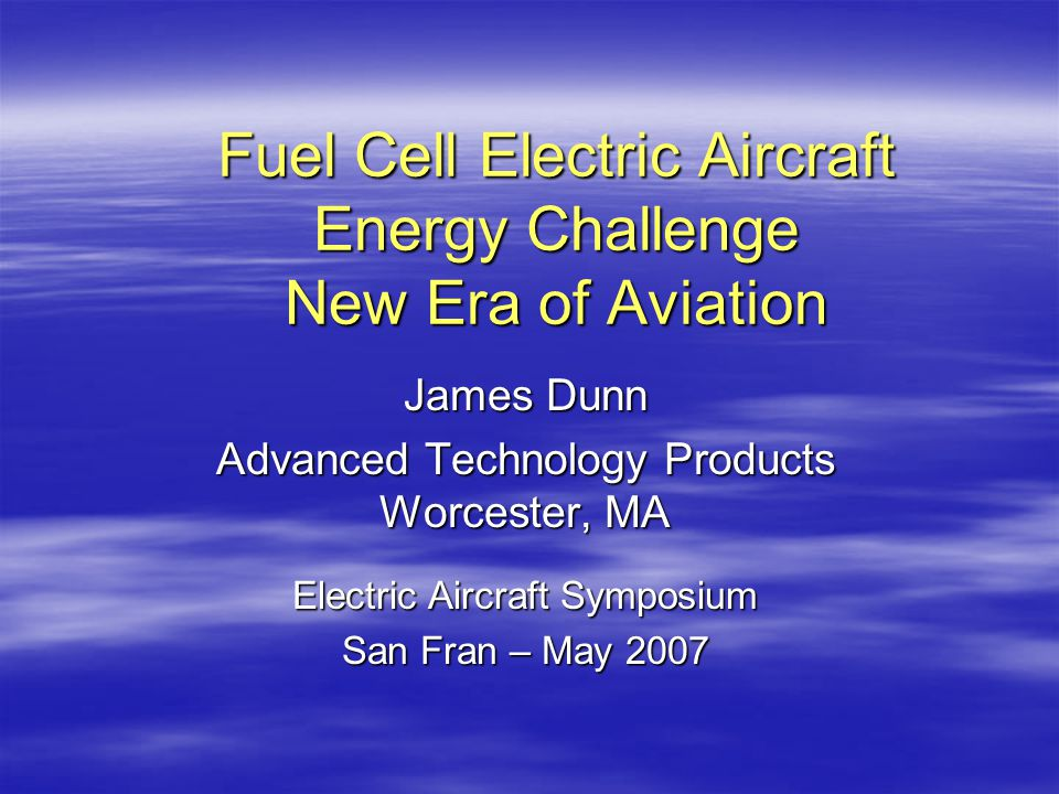 Fuel Cell Electric Aircraft Energy Challenge New Era of Aviation James Dunn Advanced Technology Products Worcester, MA Electric Aircraft Symposium San Fran – May 2007