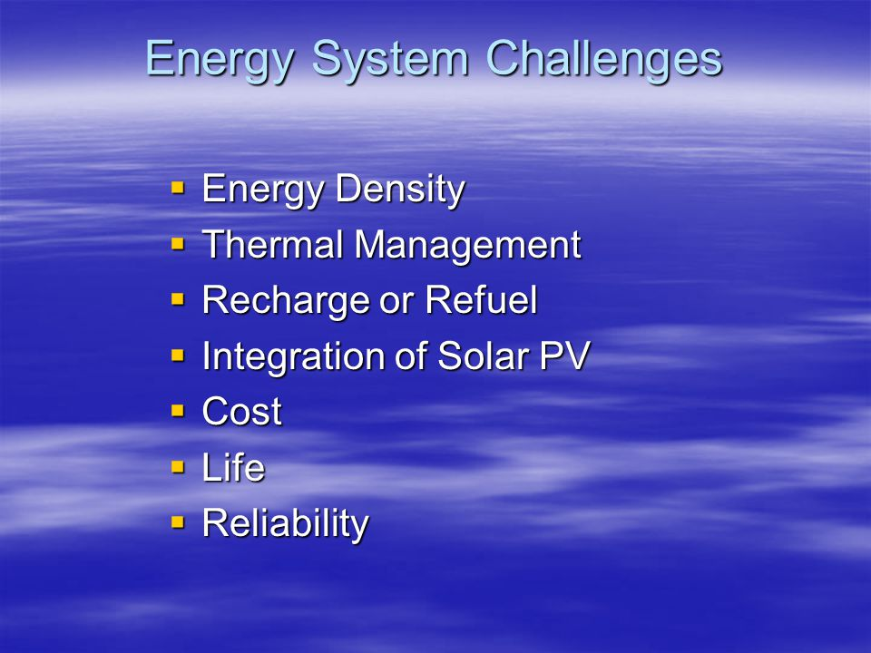 Energy System Challenges  Energy Density  Thermal Management  Recharge or Refuel  Integration of Solar PV  Cost  Life  Reliability