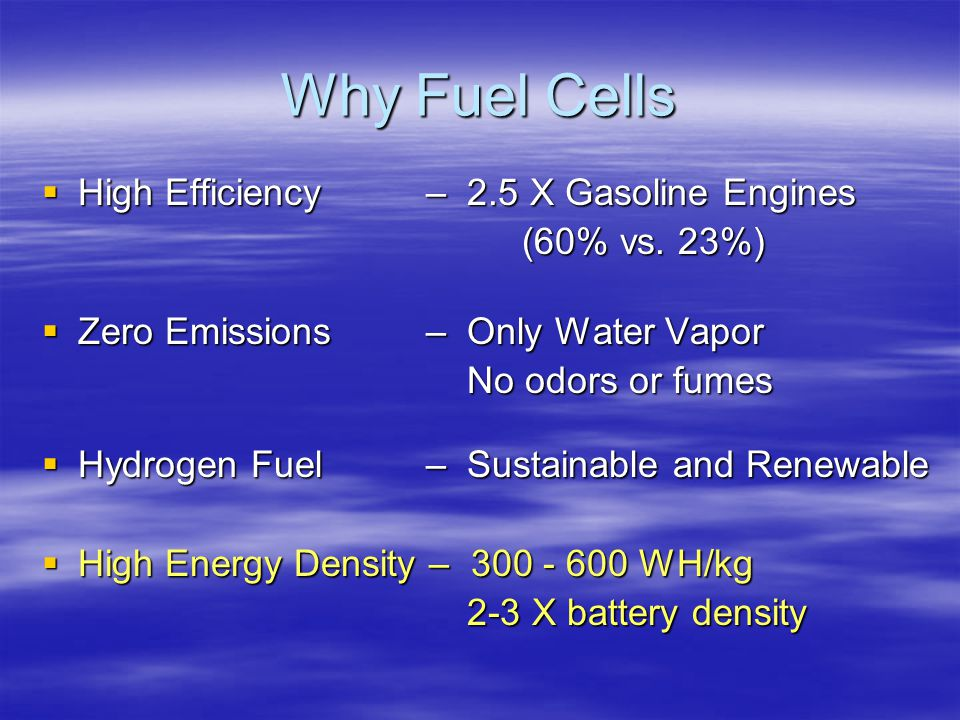 Why Fuel Cells  High Efficiency – 2.5 X Gasoline Engines (60% vs.