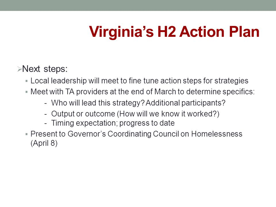 Virginia's H2 Action Plan  Next steps:  Local leadership will meet to fine tune action steps for strategies  Meet with TA providers at the end of M