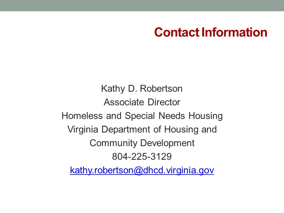 Contact Information Kathy D. Robertson Associate Director Homeless and Special Needs Housing Virginia Department of Housing and Community Development