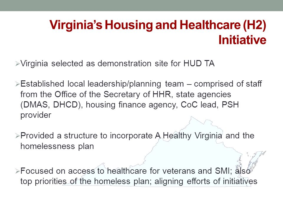 Virginia's Housing and Healthcare (H2) Initiative  Virginia selected as demonstration site for HUD TA  Established local leadership/planning team –