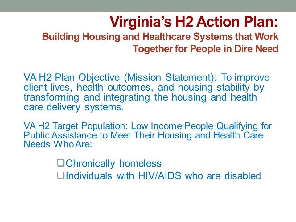 Virginia's H2 Action Plan: Building Housing and Healthcare Systems that Work Together for People in Dire Need VA H2 Plan Objective (Mission Statement)