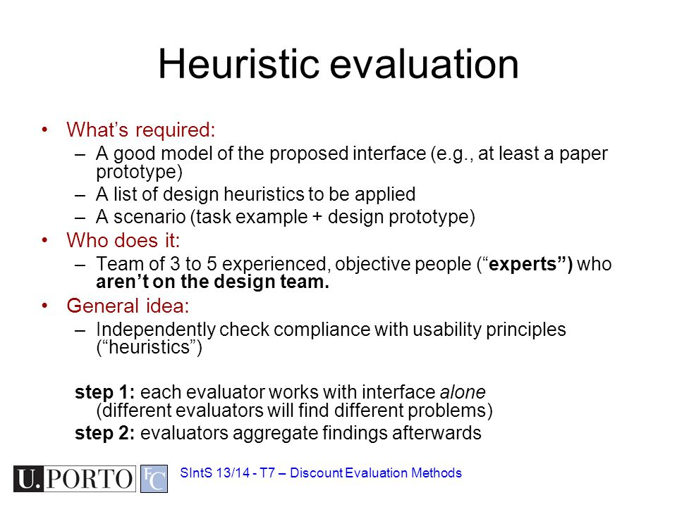 Heuristic evaluation What's required: –A good model of the proposed interface (e.g., at least a paper prototype) –A list of design heuristics to be applied –A scenario (task example + design prototype) Who does it: –Team of 3 to 5 experienced, objective people ( experts ) who aren't on the design team.