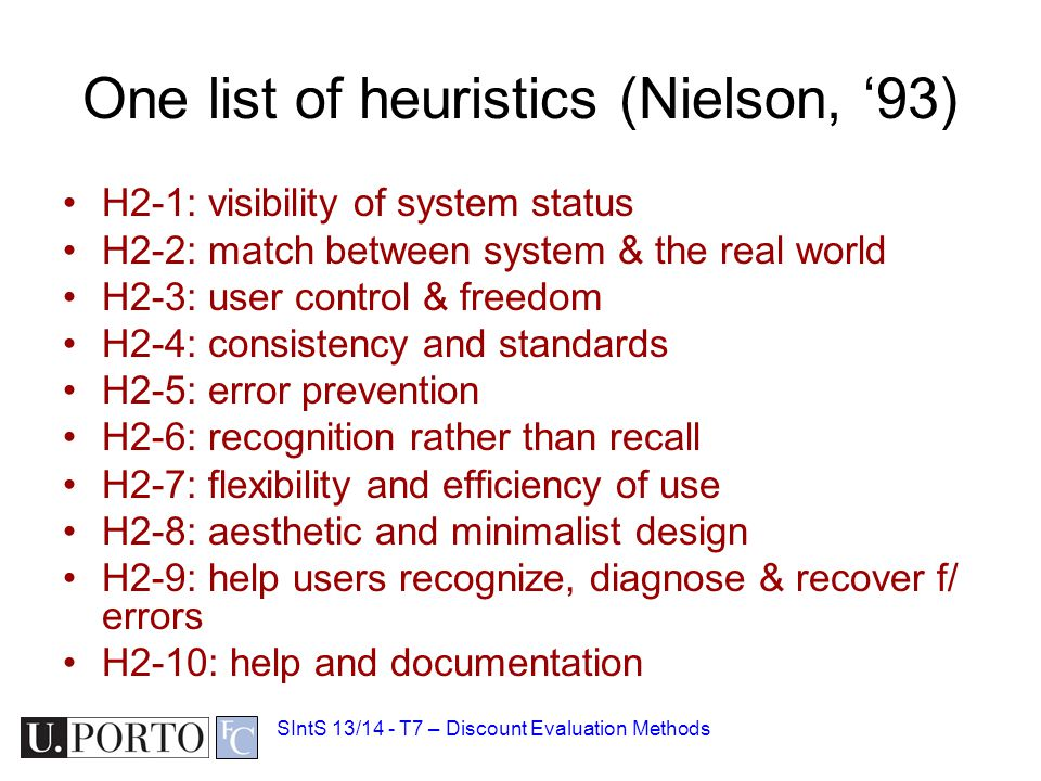 One list of heuristics (Nielson, '93) H2-1: visibility of system status H2-2: match between system & the real world H2-3: user control & freedom H2-4: consistency and standards H2-5: error prevention H2-6: recognition rather than recall H2-7: flexibility and efficiency of use H2-8: aesthetic and minimalist design H2-9: help users recognize, diagnose & recover f/ errors H2-10: help and documentation SIntS 13/14 - T7 – Discount Evaluation Methods
