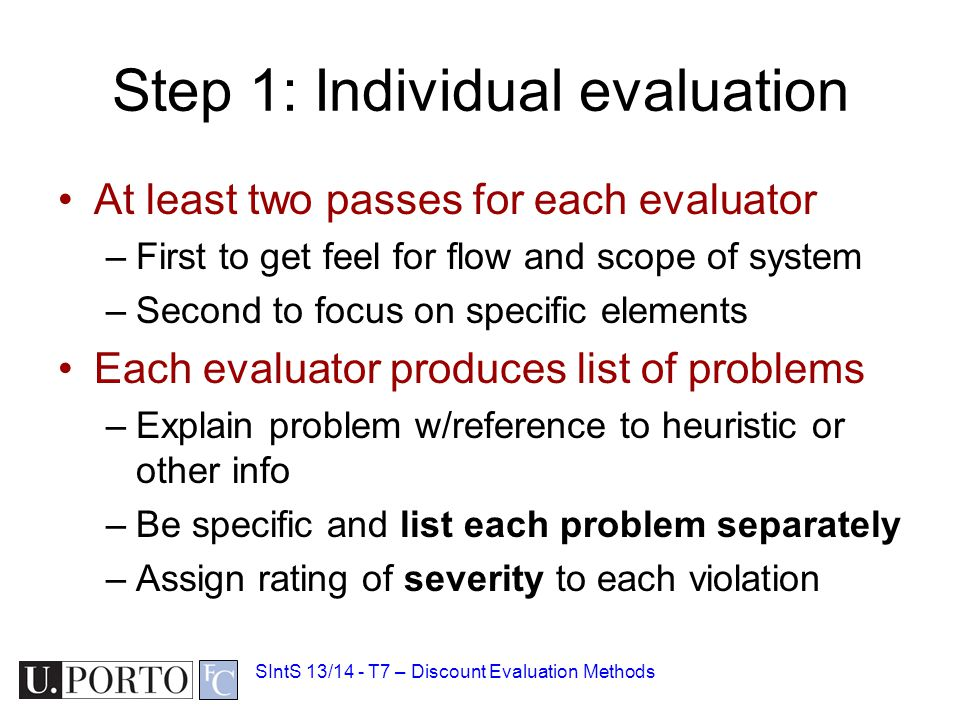 Step 1: Individual evaluation At least two passes for each evaluator –First to get feel for flow and scope of system –Second to focus on specific elements Each evaluator produces list of problems –Explain problem w/reference to heuristic or other info –Be specific and list each problem separately –Assign rating of severity to each violation SIntS 13/14 - T7 – Discount Evaluation Methods