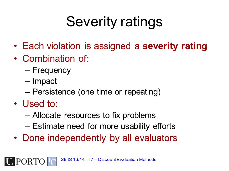 Severity ratings Each violation is assigned a severity rating Combination of: –Frequency –Impact –Persistence (one time or repeating) Used to: –Allocate resources to fix problems –Estimate need for more usability efforts Done independently by all evaluators SIntS 13/14 - T7 – Discount Evaluation Methods