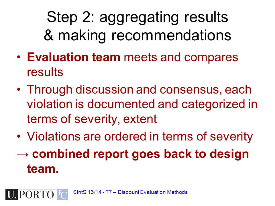 Step 2: aggregating results & making recommendations Evaluation team meets and compares results Through discussion and consensus, each violation is documented and categorized in terms of severity, extent Violations are ordered in terms of severity → combined report goes back to design team.