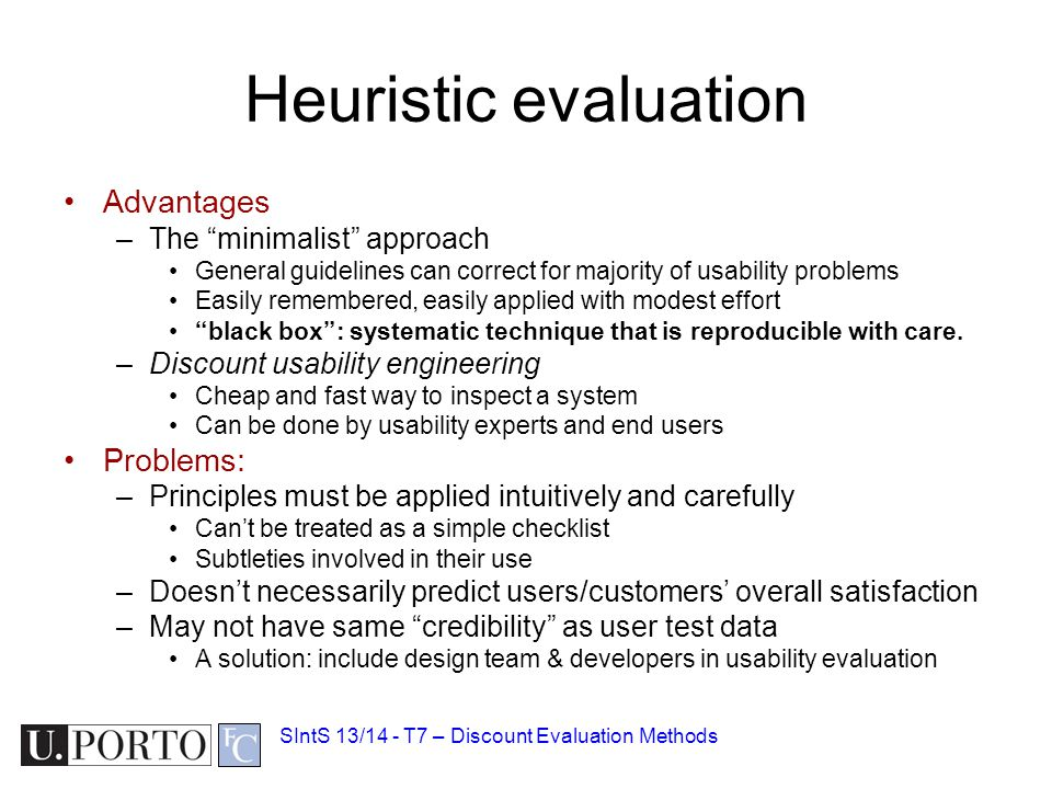 Heuristic evaluation Advantages –The minimalist approach General guidelines can correct for majority of usability problems Easily remembered, easily applied with modest effort black box : systematic technique that is reproducible with care.