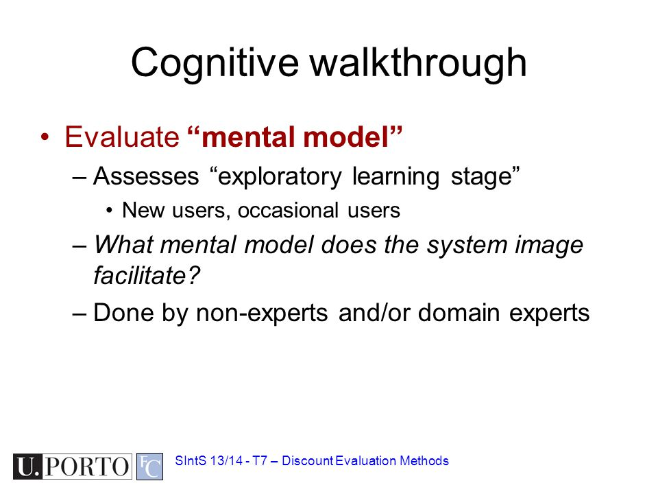 Cognitive walkthrough Evaluate mental model –Assesses exploratory learning stage New users, occasional users –What mental model does the system image facilitate.