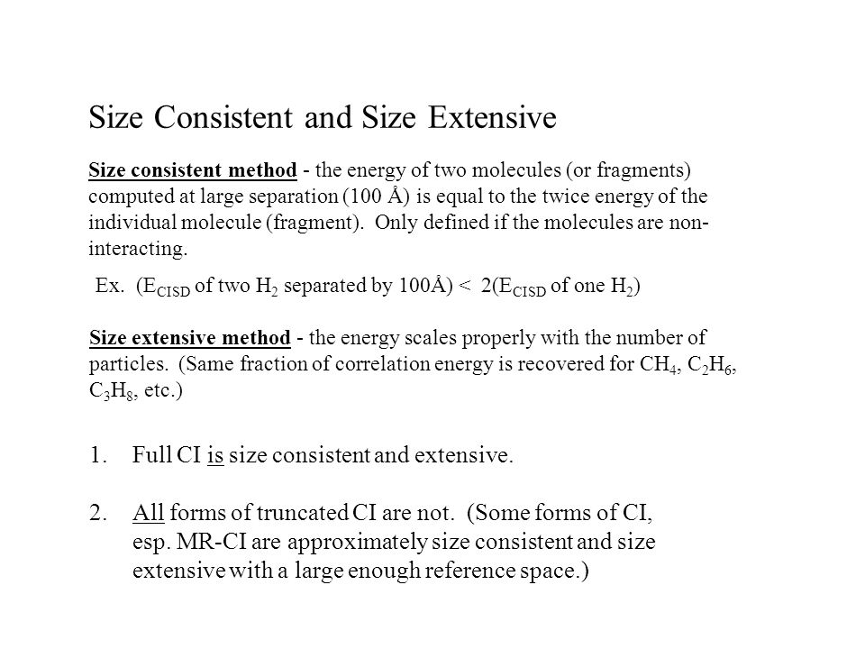 Size Consistent and Size Extensive Size consistent method - the energy of two molecules (or fragments) computed at large separation (100 Å) is equal t
