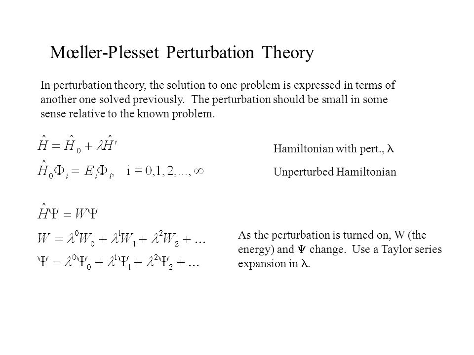 Mœller-Plesset Perturbation Theory In perturbation theory, the solution to one problem is expressed in terms of another one solved previously. The per