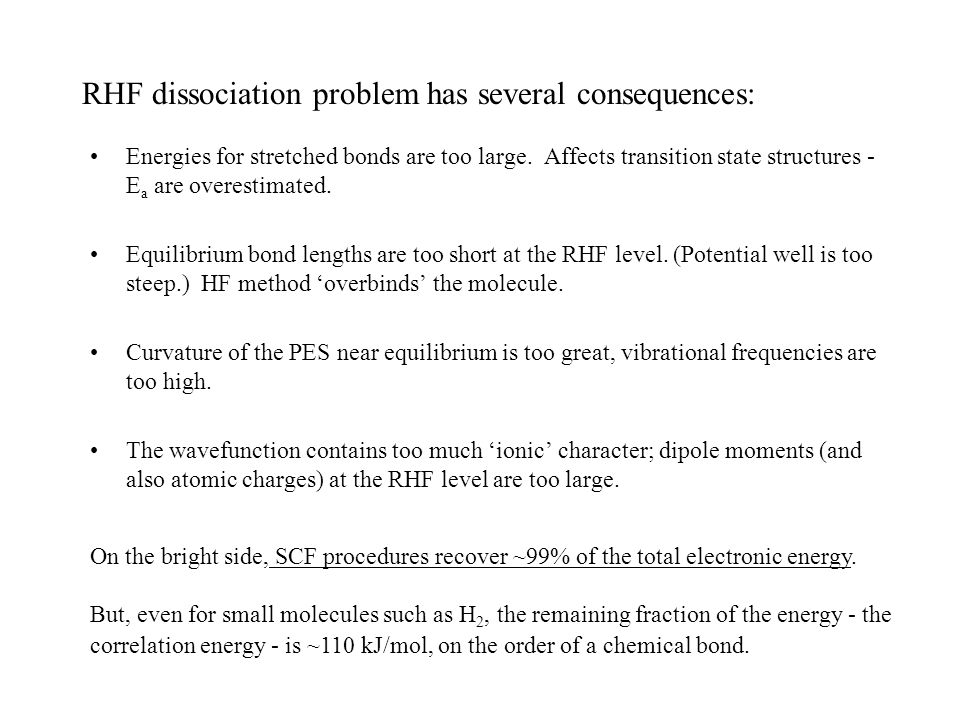 RHF dissociation problem has several consequences: Energies for stretched bonds are too large. Affects transition state structures - E a are overestim