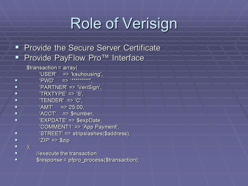 Role of Verisign  Provide the Secure Server Certificate  Provide PayFlow Pro™ Interface $transaction = array( USER => ksuhousing ,  PWD => '********* ,  PARTNER => VeriSign ,  TRXTYPE => S ,  TENDER => C ,  AMT => 25.00,  ACCT => $number,  EXPDATE => $expDate, COMMENT1 => App Payment , COMMENT1 => App Payment ,  STREET => stripslashes($address),  ZIP => $zip  );  //execute the transaction  $response = pfpro_process($transaction);