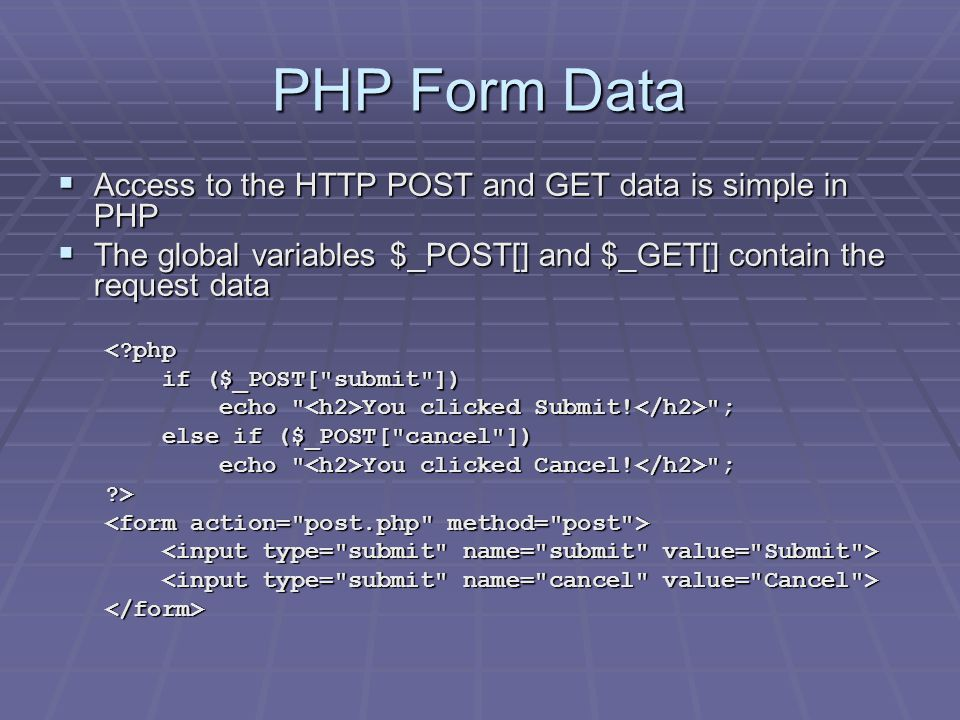 PHP Form Data  Access to the HTTP POST and GET data is simple in PHP  The global variables $_POST[] and $_GET[] contain the request data <?php if ($_POST[ submit ]) if ($_POST[ submit ]) echo You clicked Submit.