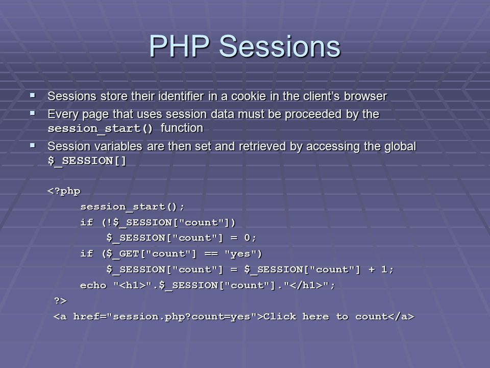 PHP Sessions  Sessions store their identifier in a cookie in the client's browser  Every page that uses session data must be proceeded by the session_start() function  Session variables are then set and retrieved by accessing the global $_SESSION[] < php session_start(); session_start(); if (!$_SESSION[ count ]) if (!$_SESSION[ count ]) $_SESSION[ count ] = 0; $_SESSION[ count ] = 0; if ($_GET[ count ] == yes ) if ($_GET[ count ] == yes ) $_SESSION[ count ] = $_SESSION[ count ] + 1; $_SESSION[ count ] = $_SESSION[ count ] + 1; echo .$_SESSION[ count ]. ; echo .$_SESSION[ count ]. ; > Click here to count Click here to count