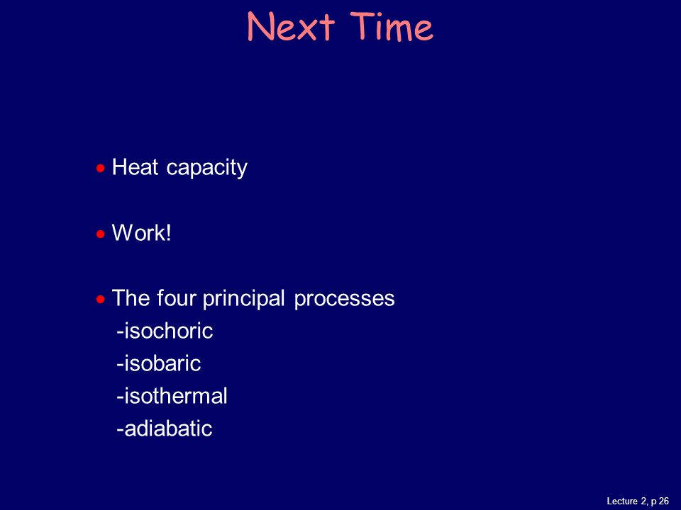 Lecture 2, p 26 Next Time  Heat capacity  Work.