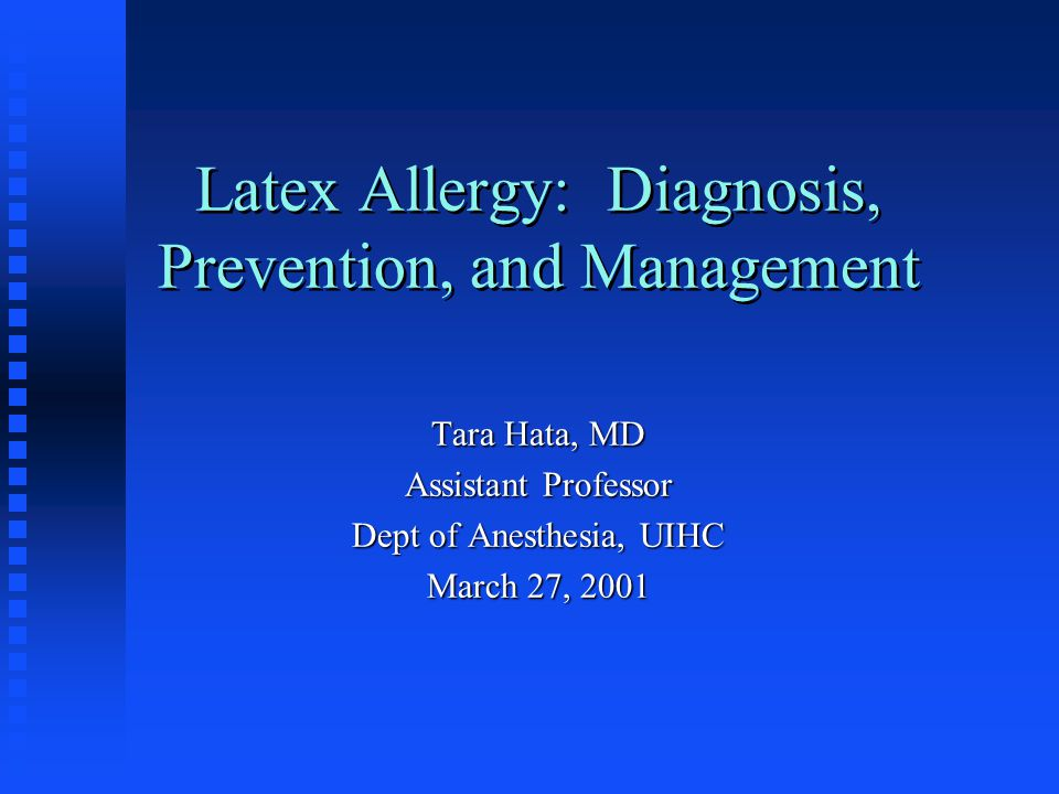 Latex Allergy: Diagnosis, Prevention, and Management Tara Hata, MD Assistant Professor Dept of Anesthesia, UIHC March 27, 2001