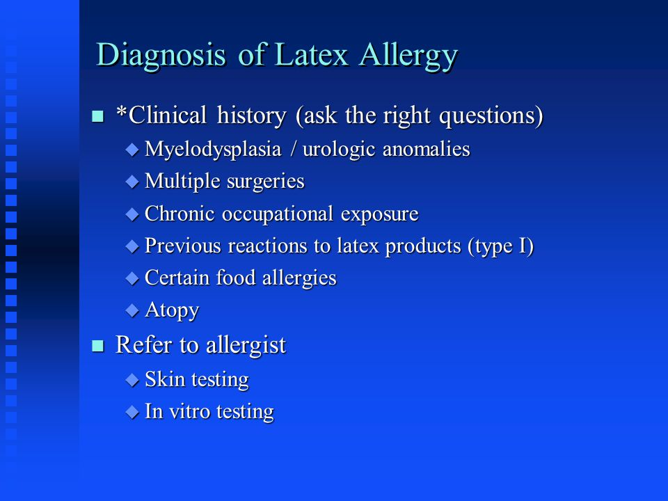 Diagnosis of Latex Allergy *Clinical history (ask the right questions) *Clinical history (ask the right questions)  Myelodysplasia / urologic anomali