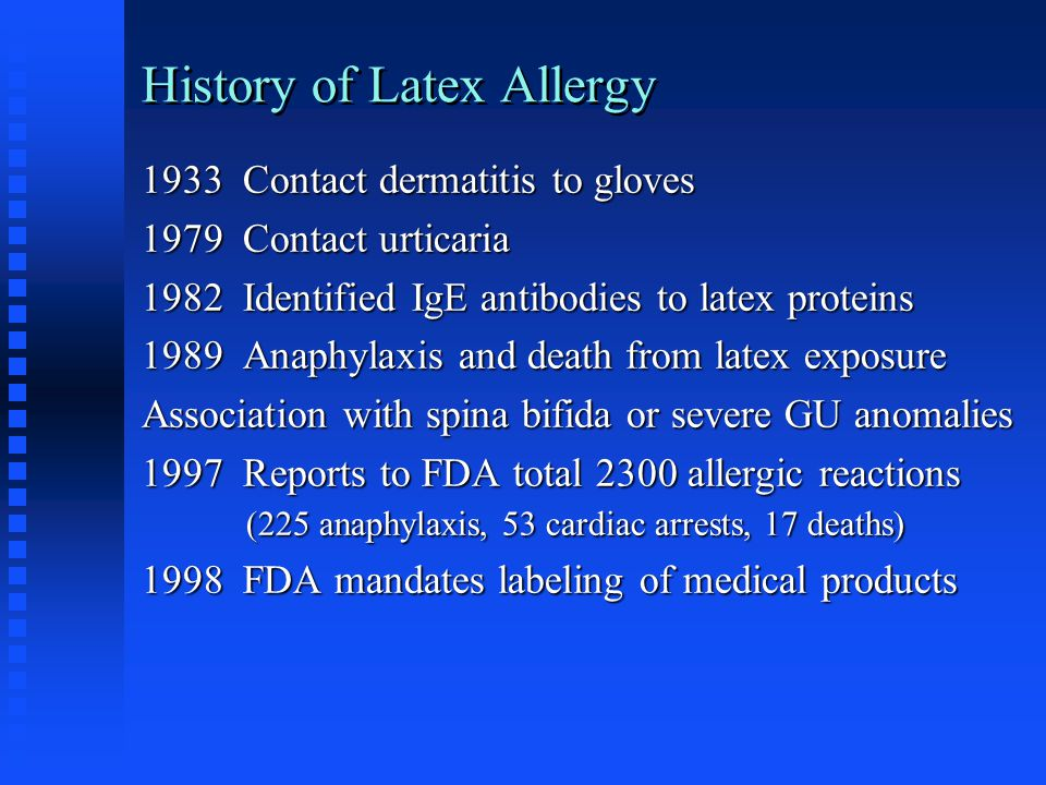 History of Latex Allergy 1933 Contact dermatitis to gloves 1979 Contact urticaria 1982 Identified IgE antibodies to latex proteins 1989 Anaphylaxis an