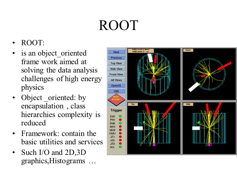 ROOT ROOT: is an object_oriented frame work aimed at solving the data analysis challenges of high energy physics Object _oriented: by encapsulation, class hierarchies complexity is reduced Framework: contain the basic utilities and services Such I/O and 2D,3D graphics,Histograms …