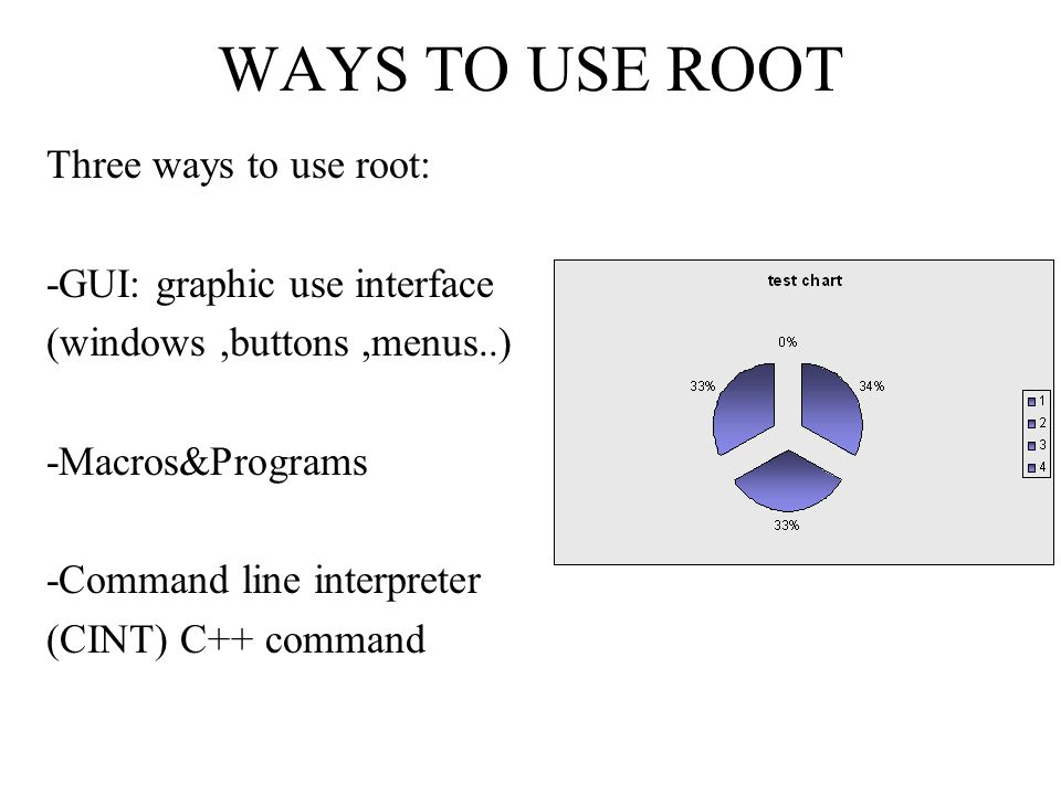 WAYS TO USE ROOT Three ways to use root: -GUI: graphic use interface (windows,buttons,menus..) -Macros&Programs -Command line interpreter (CINT) C++ command