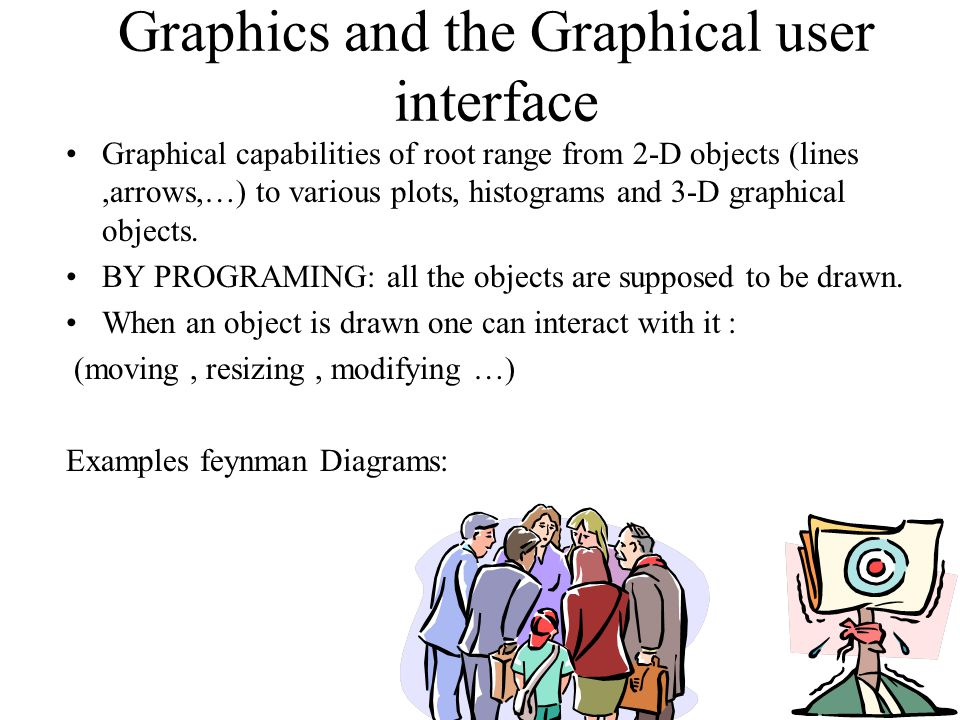 Graphics and the Graphical user interface Graphical capabilities of root range from 2-D objects (lines,arrows,…) to various plots, histograms and 3-D graphical objects.