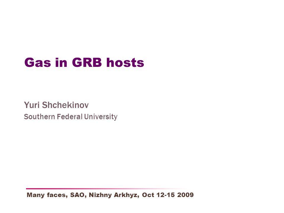 Gas in GRB hosts Yuri Shchekinov Southern Federal University Many faces, SAO, Nizhny Arkhyz, Oct 12-15 2009