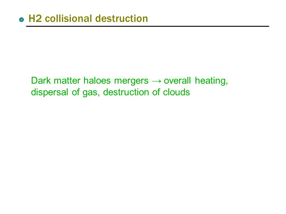 H2 collisional destruction Dark matter haloes mergers → overall heating, dispersal of gas, destruction of clouds