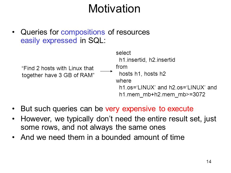 14 Motivation Queries for compositions of resources easily expressed in SQL: But such queries can be very expensive to execute However, we typically don't need the entire result set, just some rows, and not always the same ones And we need them in a bounded amount of time Find 2 hosts with Linux that together have 3 GB of RAM select h1.insertid, h2.insertid from hosts h1, hosts h2 where h1.os='LINUX' and h2.os='LINUX' and h1.mem_mb+h2.mem_mb>=3072