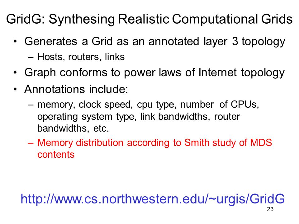 23 GridG: Synthesing Realistic Computational Grids http://www.cs.northwestern.edu/~urgis/GridG Generates a Grid as an annotated layer 3 topology –Hosts, routers, links Graph conforms to power laws of Internet topology Annotations include: –memory, clock speed, cpu type, number of CPUs, operating system type, link bandwidths, router bandwidths, etc.
