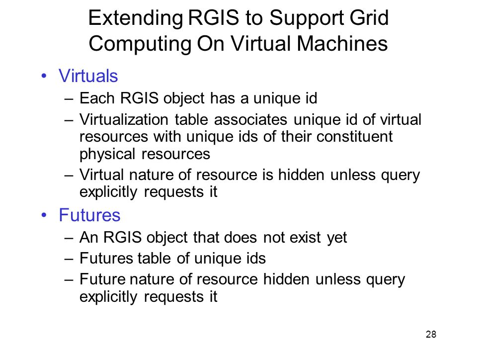 28 Extending RGIS to Support Grid Computing On Virtual Machines Virtuals –Each RGIS object has a unique id –Virtualization table associates unique id of virtual resources with unique ids of their constituent physical resources –Virtual nature of resource is hidden unless query explicitly requests it Futures –An RGIS object that does not exist yet –Futures table of unique ids –Future nature of resource hidden unless query explicitly requests it