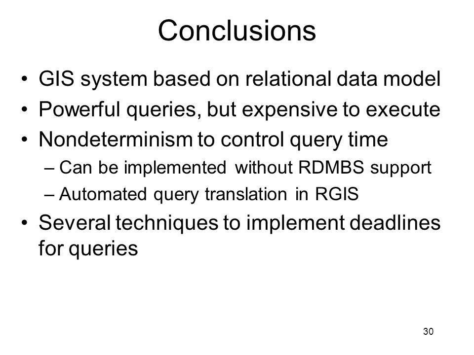 30 Conclusions GIS system based on relational data model Powerful queries, but expensive to execute Nondeterminism to control query time –Can be implemented without RDMBS support –Automated query translation in RGIS Several techniques to implement deadlines for queries