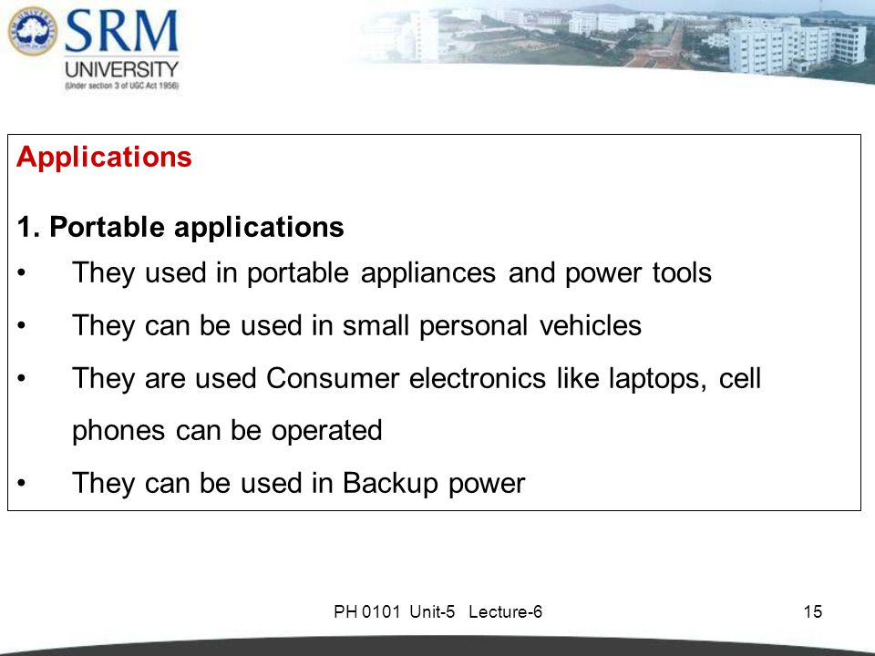 PH 0101 Unit-5 Lecture-615 Applications 1.Portable applications They used in portable appliances and power tools They can be used in small personal vehicles They are used Consumer electronics like laptops, cell phones can be operated They can be used in Backup power